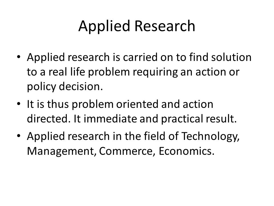 Applied Research Applied research is carried on to find solution to a real life problem requiring an action or policy decision.