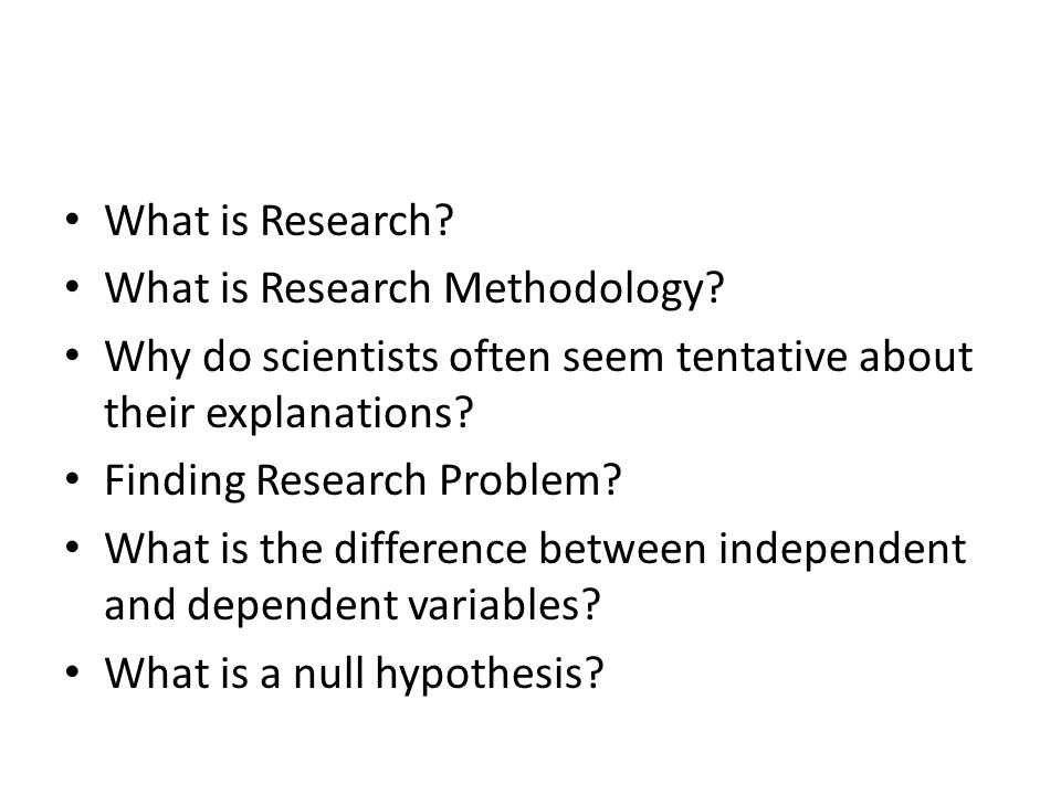 What is Research What is Research Methodology Why do scientists often seem tentative about their explanations