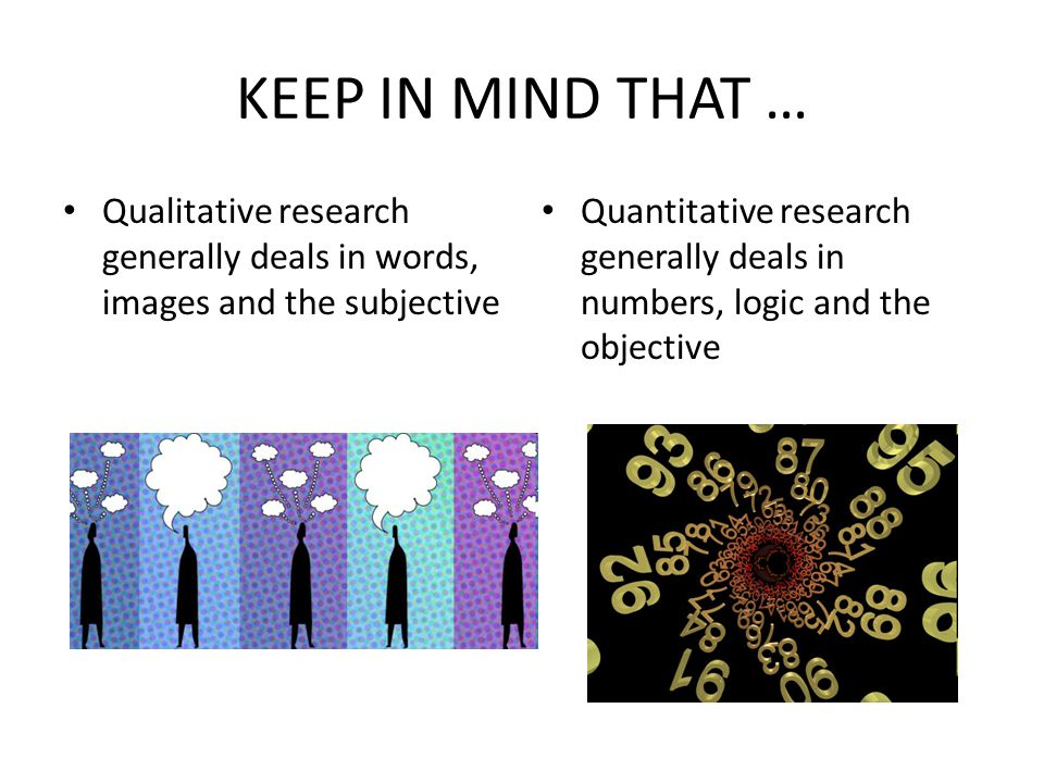 KEEP IN MIND THAT … Qualitative research generally deals in words, images and the subjective.