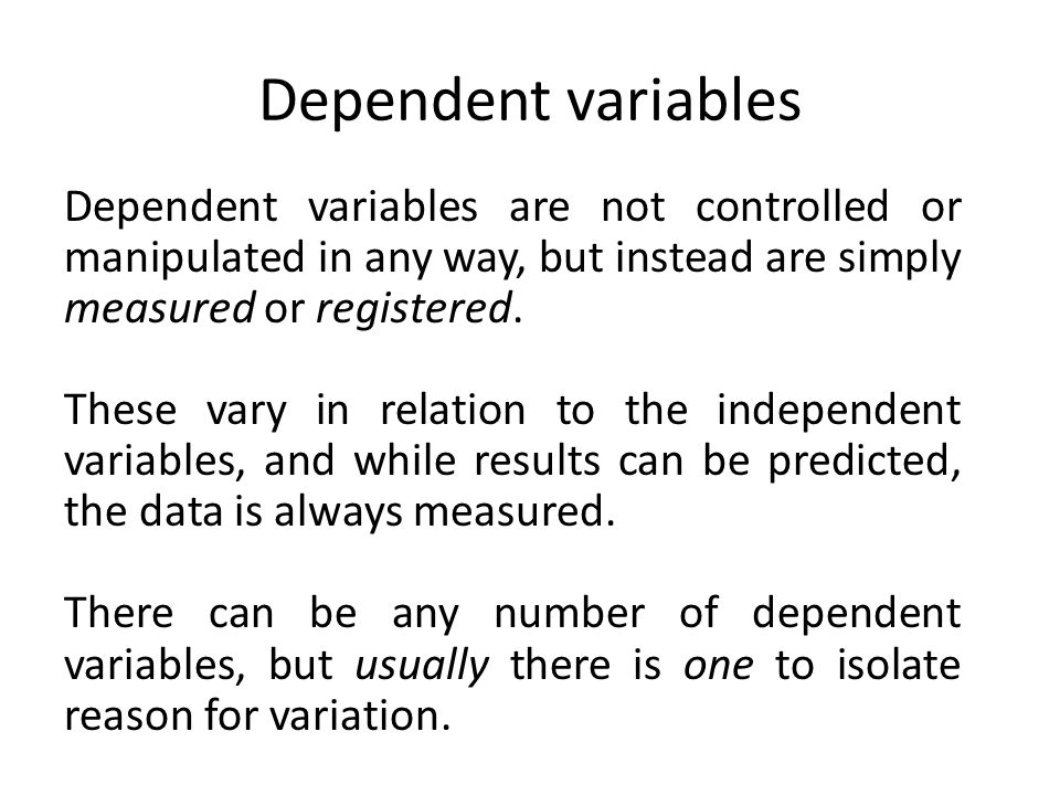 Dependent variables Dependent variables are not controlled or manipulated in any way, but instead are simply measured or registered.