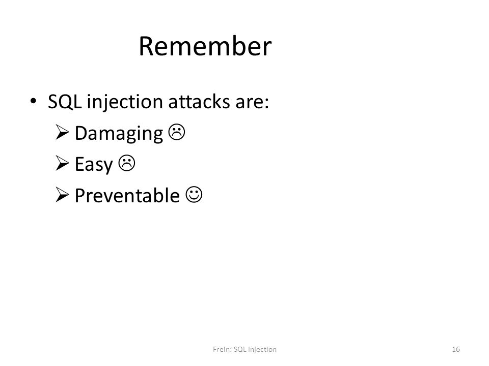 Remember SQL injection attacks are: Damaging  Easy  Preventable 