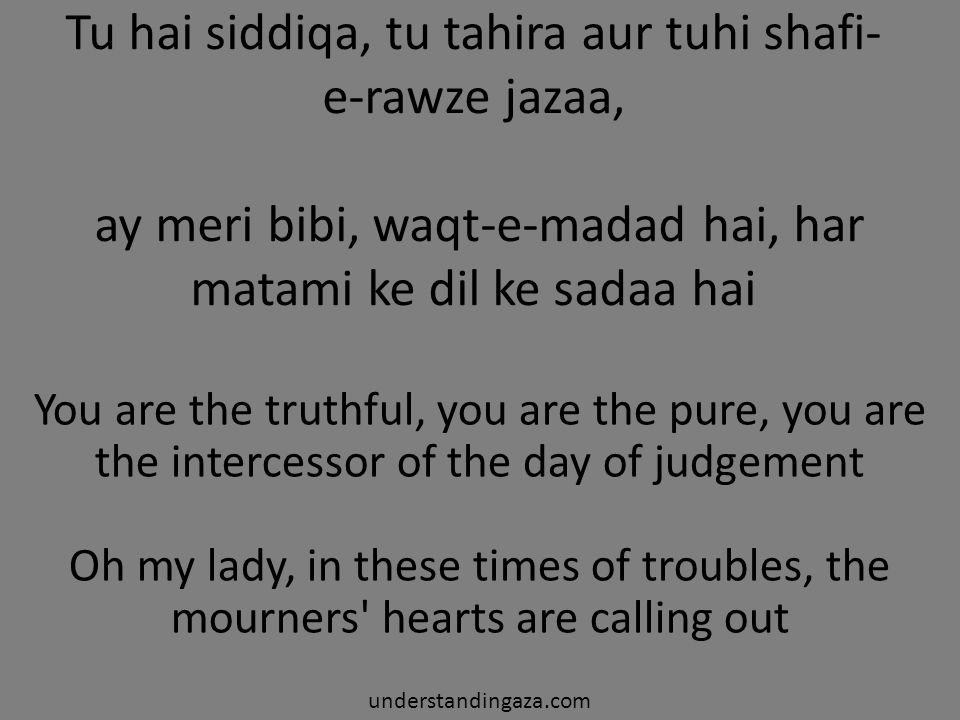 Tu hai siddiqa, tu tahira aur tuhi shafi-e-rawze jazaa, ay meri bibi, waqt-e-madad hai, har matami ke dil ke sadaa hai