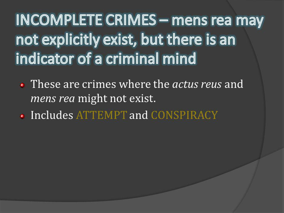 INCOMPLETE CRIMES – mens rea may not explicitly exist, but there is an indicator of a criminal mind