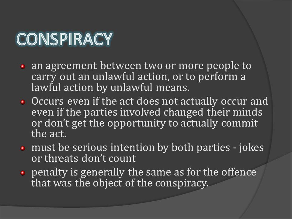 CONSPIRACY an agreement between two or more people to carry out an unlawful action, or to perform a lawful action by unlawful means.