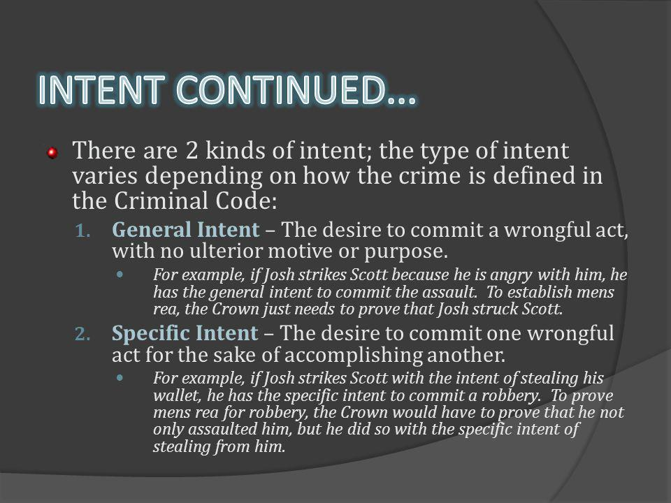 INTENT CONTINUED... There are 2 kinds of intent; the type of intent varies depending on how the crime is defined in the Criminal Code: