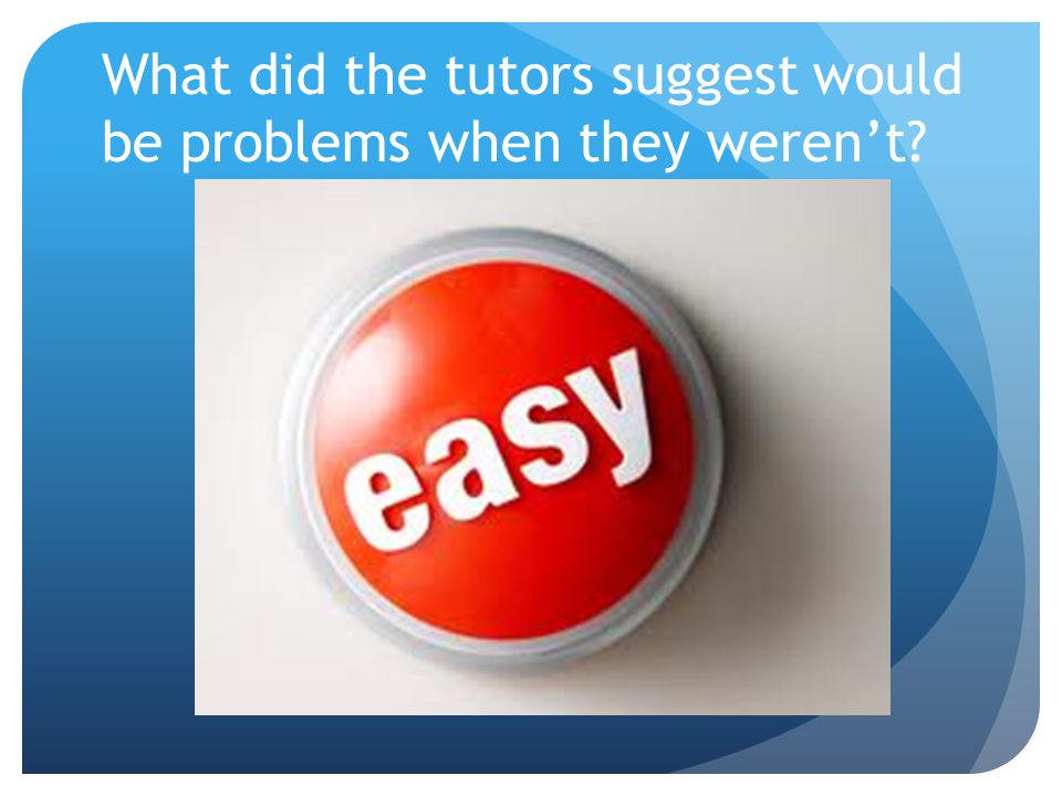 What did the tutors suggest would be problems when they weren't