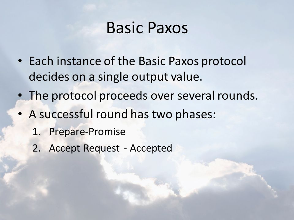 Basic Paxos Each instance of the Basic Paxos protocol decides on a single output value. The protocol proceeds over several rounds.
