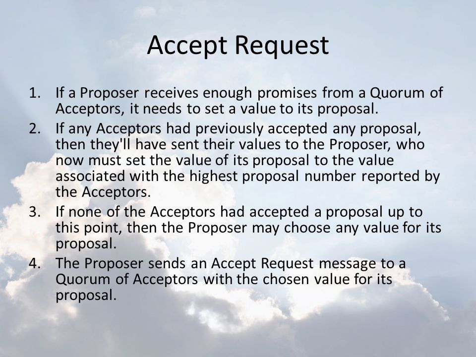 Accept Request If a Proposer receives enough promises from a Quorum of Acceptors, it needs to set a value to its proposal.