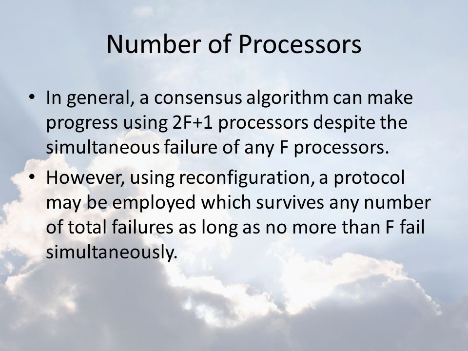 Number of Processors In general, a consensus algorithm can make progress using 2F+1 processors despite the simultaneous failure of any F processors.