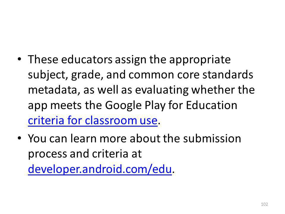 These educators assign the appropriate subject, grade, and common core standards metadata, as well as evaluating whether the app meets the Google Play for Education criteria for classroom use.