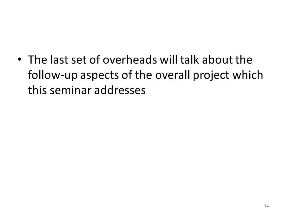 The last set of overheads will talk about the follow-up aspects of the overall project which this seminar addresses