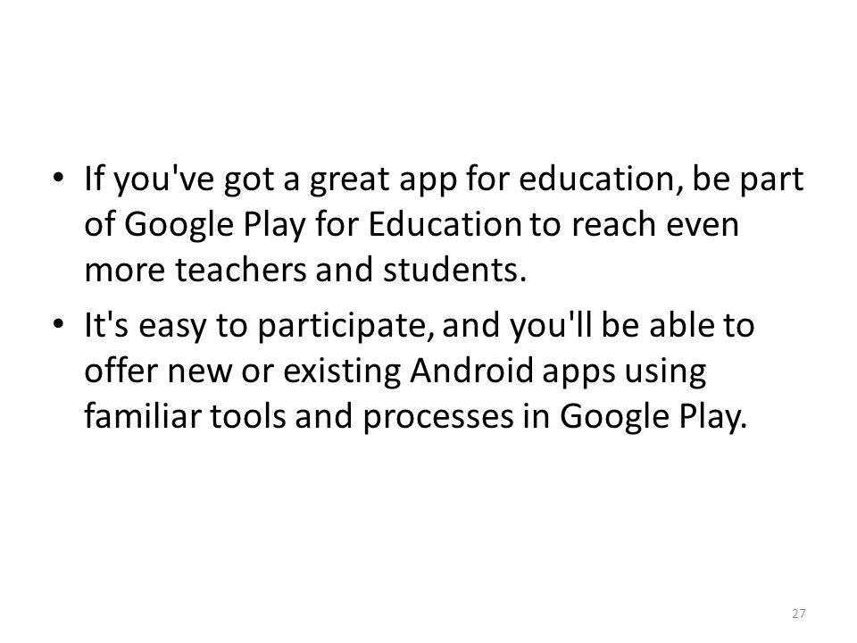If you ve got a great app for education, be part of Google Play for Education to reach even more teachers and students.