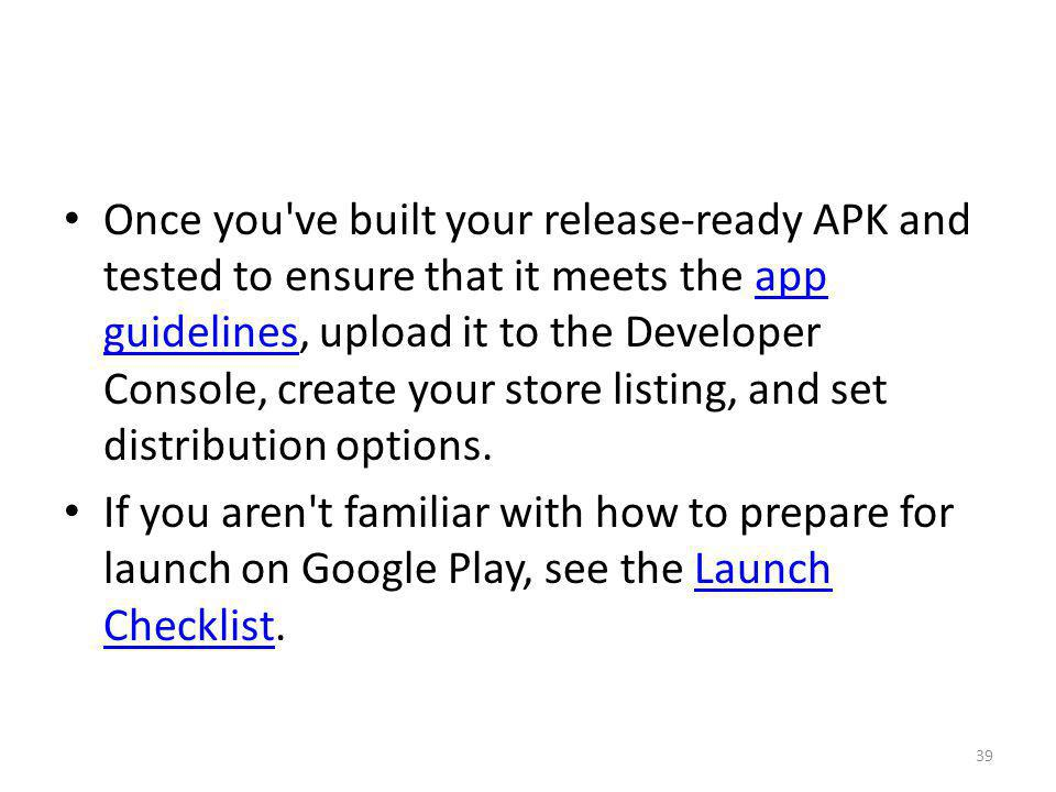 Once you ve built your release-ready APK and tested to ensure that it meets the app guidelines, upload it to the Developer Console, create your store listing, and set distribution options.