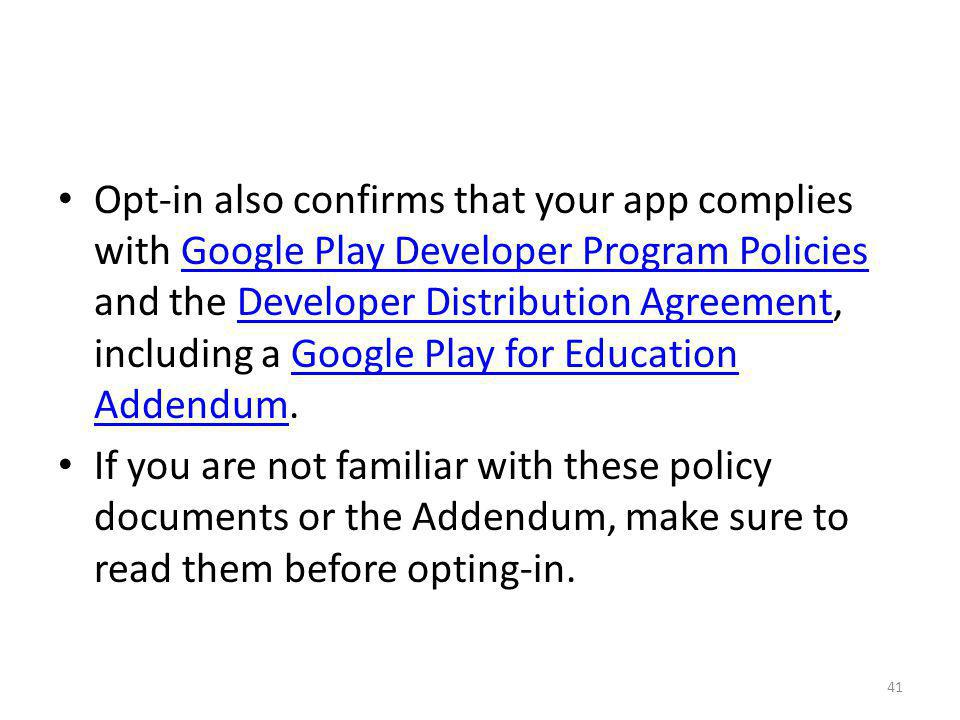 Opt-in also confirms that your app complies with Google Play Developer Program Policies and the Developer Distribution Agreement, including a Google Play for Education Addendum.