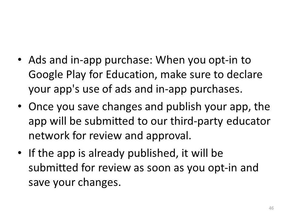 Ads and in-app purchase: When you opt-in to Google Play for Education, make sure to declare your app s use of ads and in-app purchases.