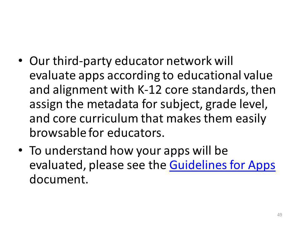 Our third-party educator network will evaluate apps according to educational value and alignment with K-12 core standards, then assign the metadata for subject, grade level, and core curriculum that makes them easily browsable for educators.