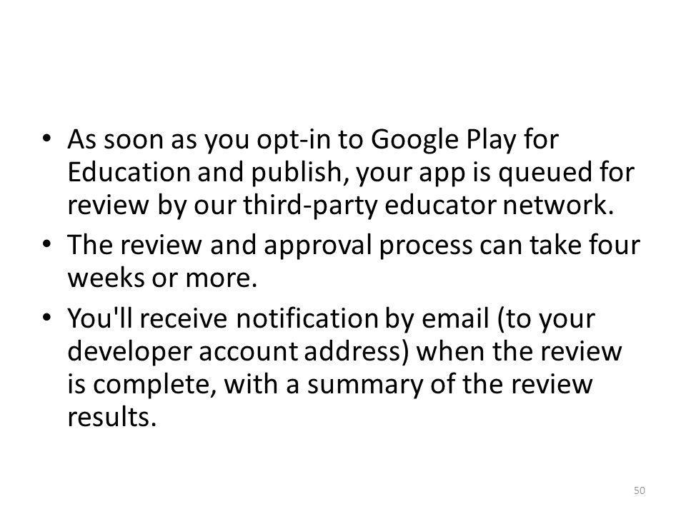 As soon as you opt-in to Google Play for Education and publish, your app is queued for review by our third-party educator network.