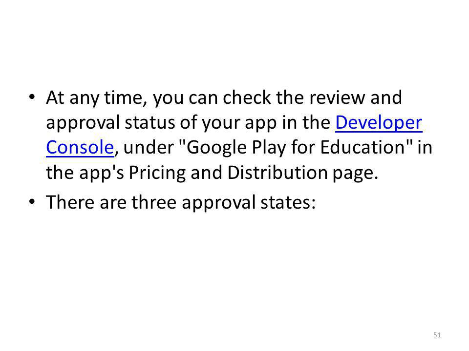 At any time, you can check the review and approval status of your app in the Developer Console, under Google Play for Education in the app s Pricing and Distribution page.