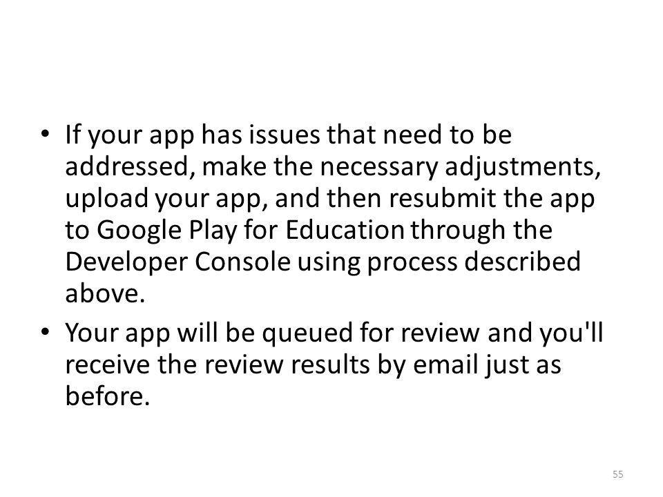 If your app has issues that need to be addressed, make the necessary adjustments, upload your app, and then resubmit the app to Google Play for Education through the Developer Console using process described above.