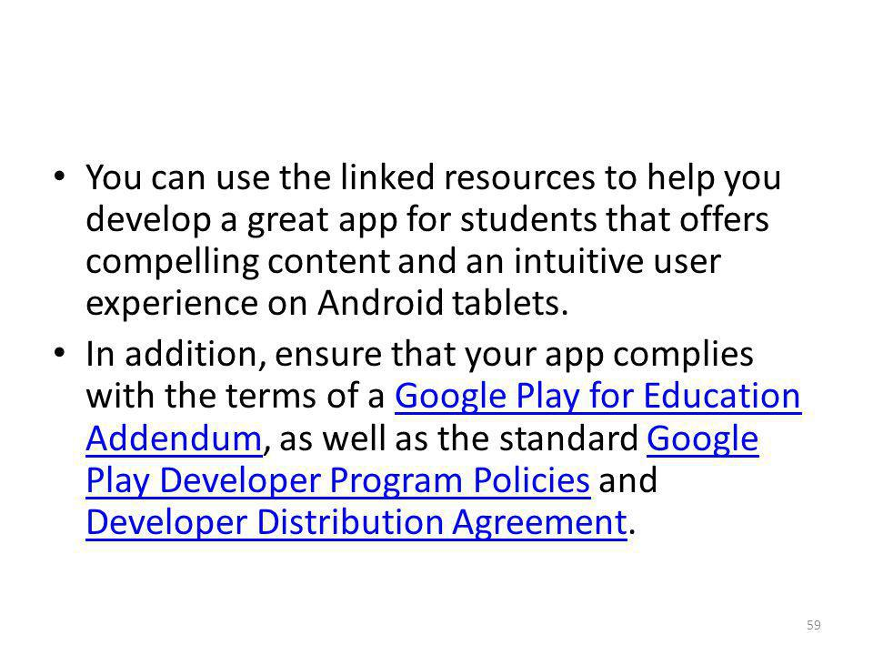 You can use the linked resources to help you develop a great app for students that offers compelling content and an intuitive user experience on Android tablets.