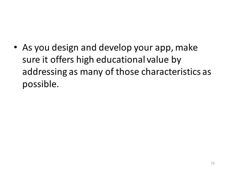 As you design and develop your app, make sure it offers high educational value by addressing as many of those characteristics as possible.