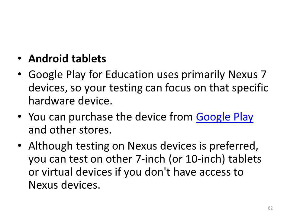 Android tablets Google Play for Education uses primarily Nexus 7 devices, so your testing can focus on that specific hardware device.