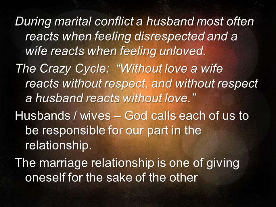 During marital conflict a husband most often reacts when feeling disrespected and a wife reacts when feeling unloved.