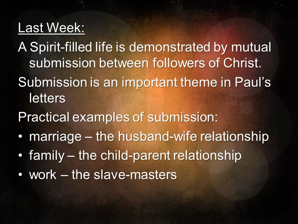 Last Week: A Spirit-filled life is demonstrated by mutual submission between followers of Christ. Submission is an important theme in Paul's letters.