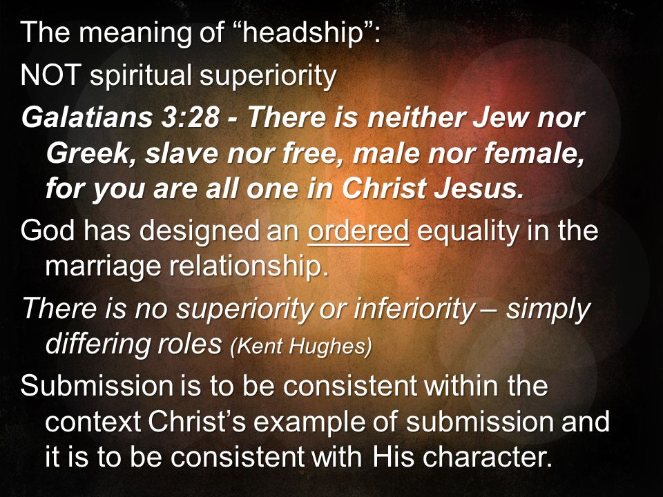 The meaning of headship : NOT spiritual superiority Galatians 3:28 - There is neither Jew nor Greek, slave nor free, male nor female, for you are all one in Christ Jesus.