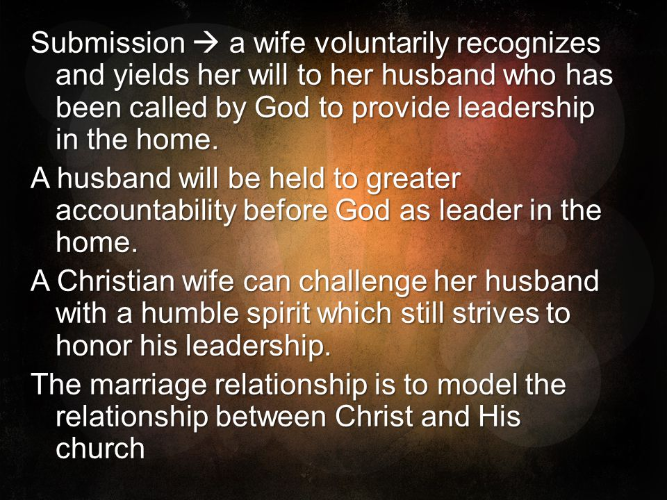 Submission  a wife voluntarily recognizes and yields her will to her husband who has been called by God to provide leadership in the home.