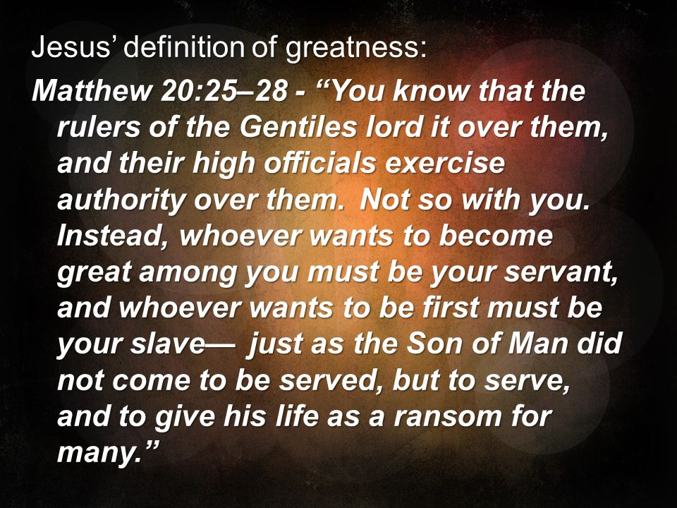 Jesus' definition of greatness: Matthew 20:25–28 - You know that the rulers of the Gentiles lord it over them, and their high officials exercise authority over them.