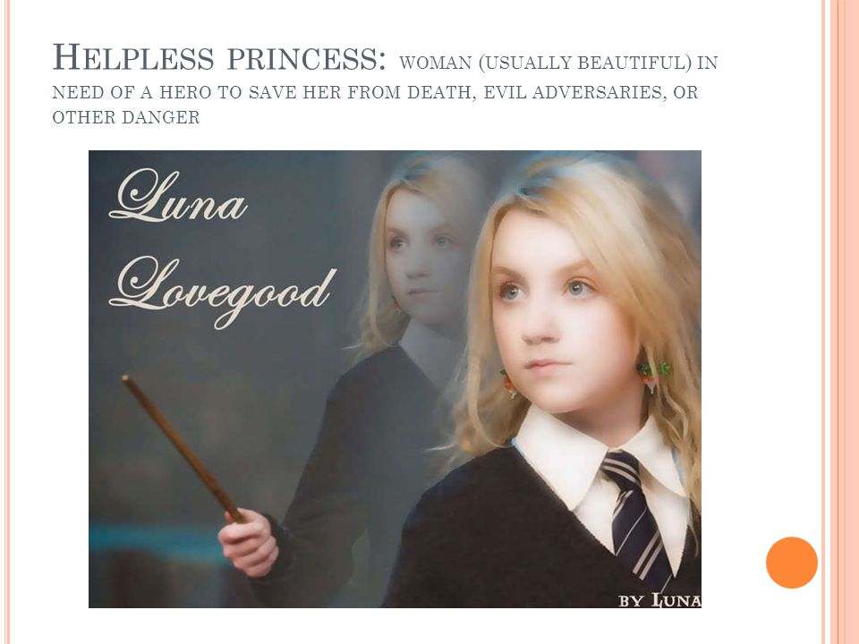 Helpless princess: woman (usually beautiful) in need of a hero to save her from death, evil adversaries, or other danger