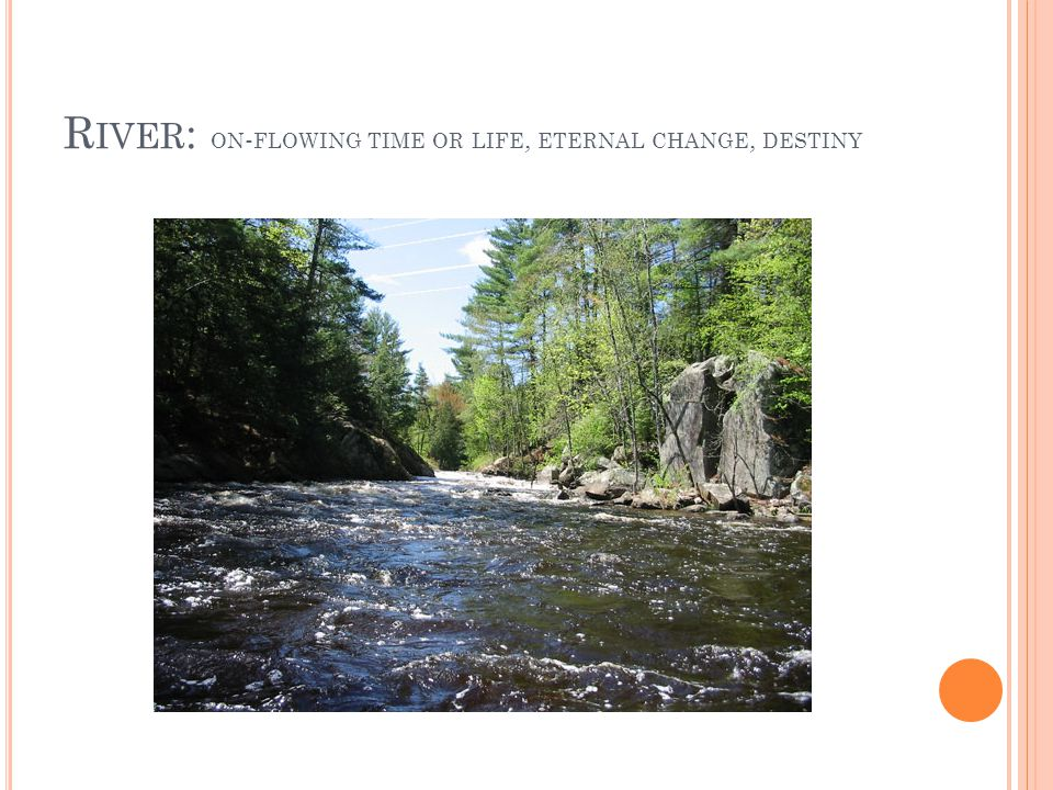 River: on-flowing time or life, eternal change, destiny