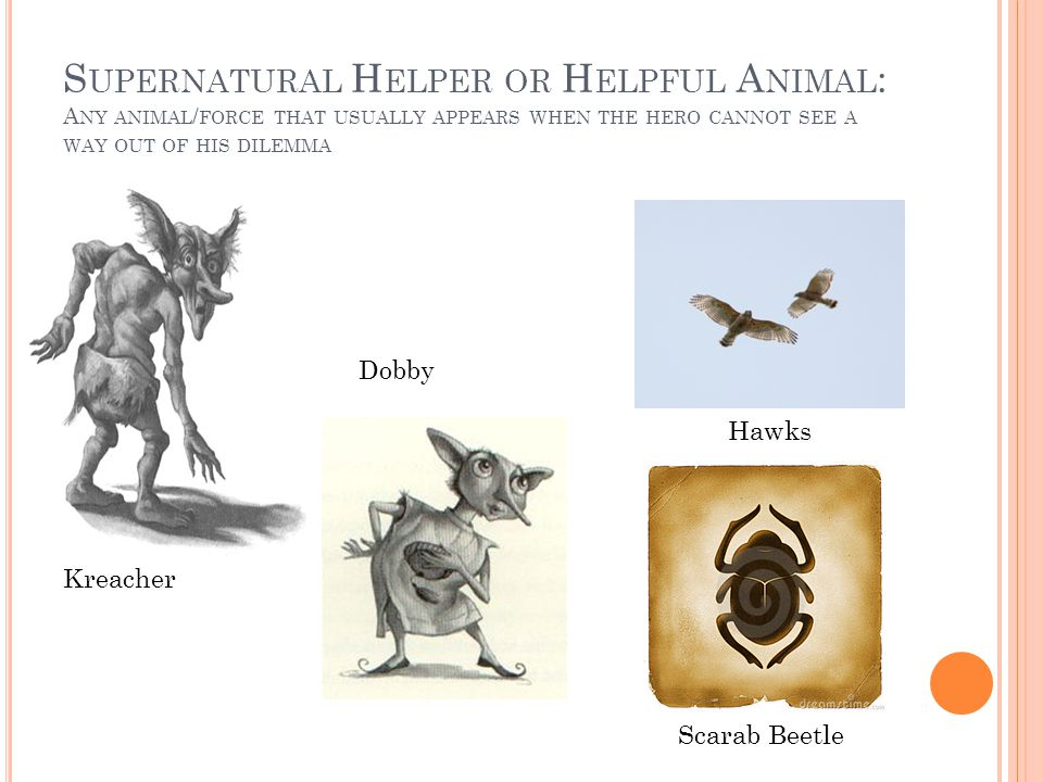 Supernatural Helper or Helpful Animal: Any animal/force that usually appears when the hero cannot see a way out of his dilemma
