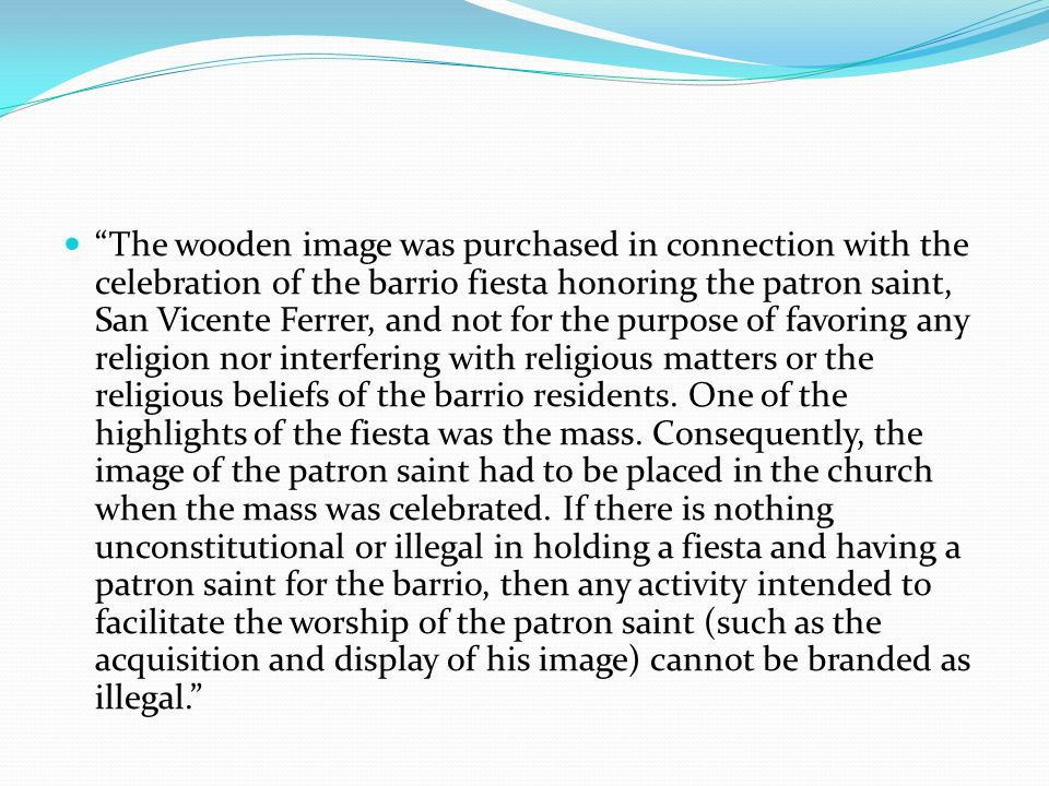 The wooden image was purchased in connection with the celebration of the barrio fiesta honoring the patron saint, San Vicente Ferrer, and not for the purpose of favoring any religion nor interfering with religious matters or the religious beliefs of the barrio residents.