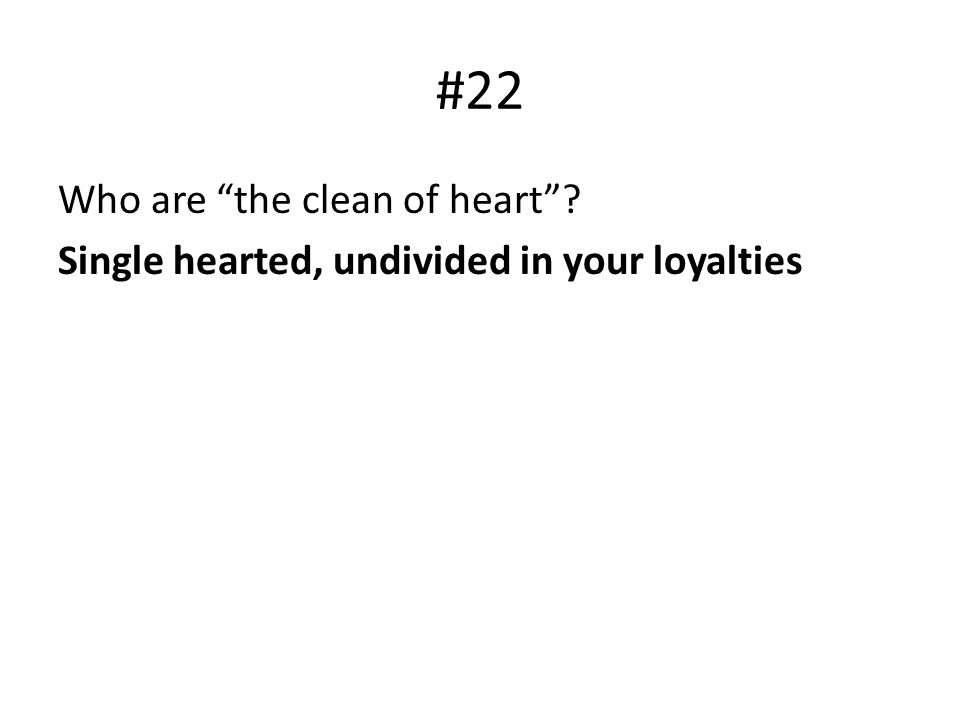 #22 Who are the clean of heart Single hearted, undivided in your loyalties