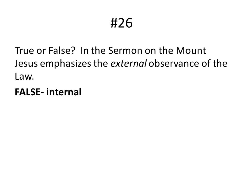 #26 True or False. In the Sermon on the Mount Jesus emphasizes the external observance of the Law.