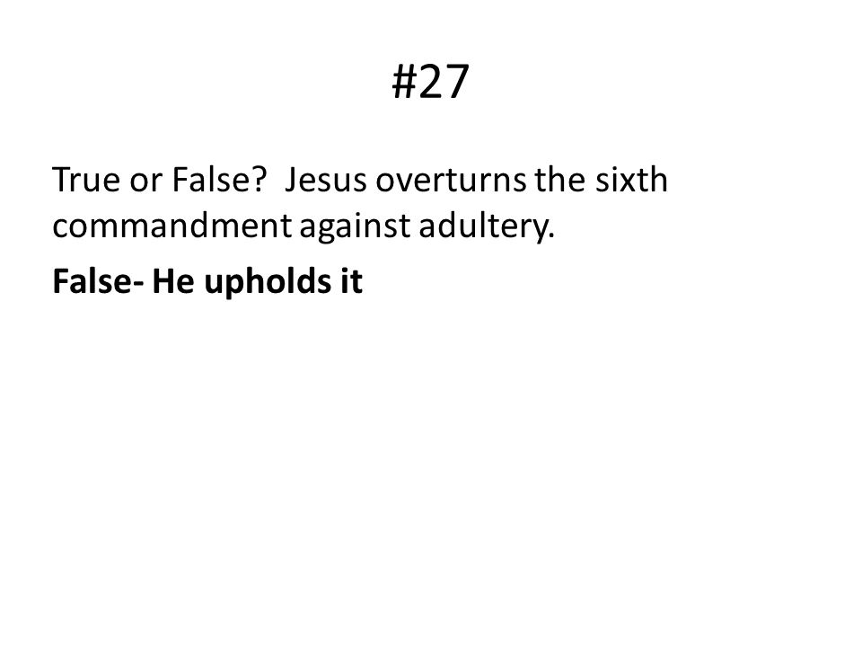 #27 True or False Jesus overturns the sixth commandment against adultery. False- He upholds it