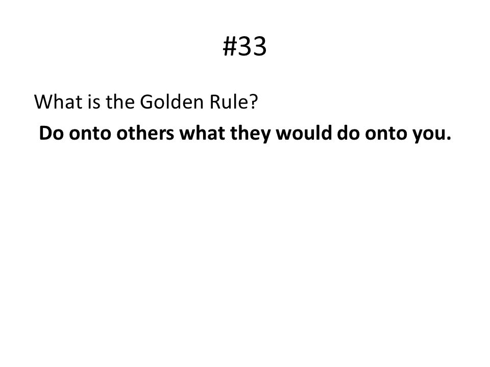 #33 What is the Golden Rule Do onto others what they would do onto you.