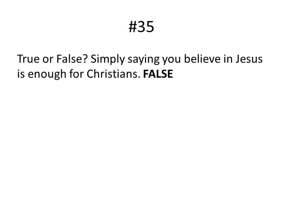 #35 True or False Simply saying you believe in Jesus is enough for Christians. FALSE