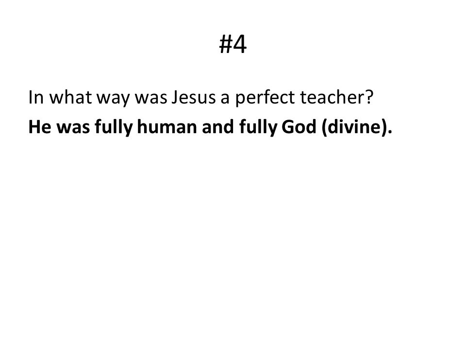 #4 In what way was Jesus a perfect teacher He was fully human and fully God (divine).