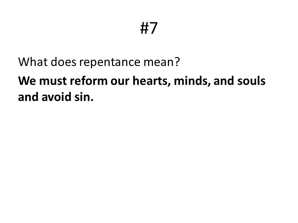 #7 What does repentance mean We must reform our hearts, minds, and souls and avoid sin.