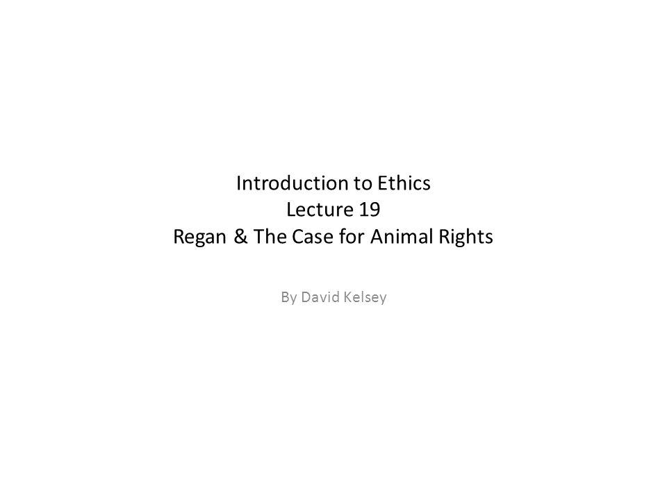 Introduction to Ethics Lecture 19 Regan & The Case for Animal Rights