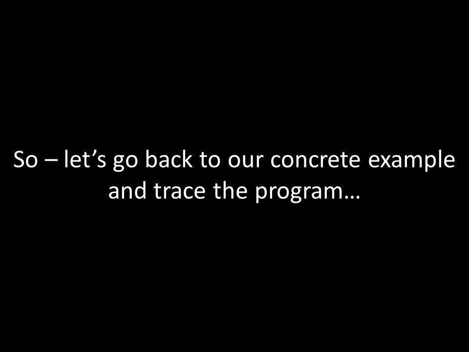 So – let's go back to our concrete example and trace the program…