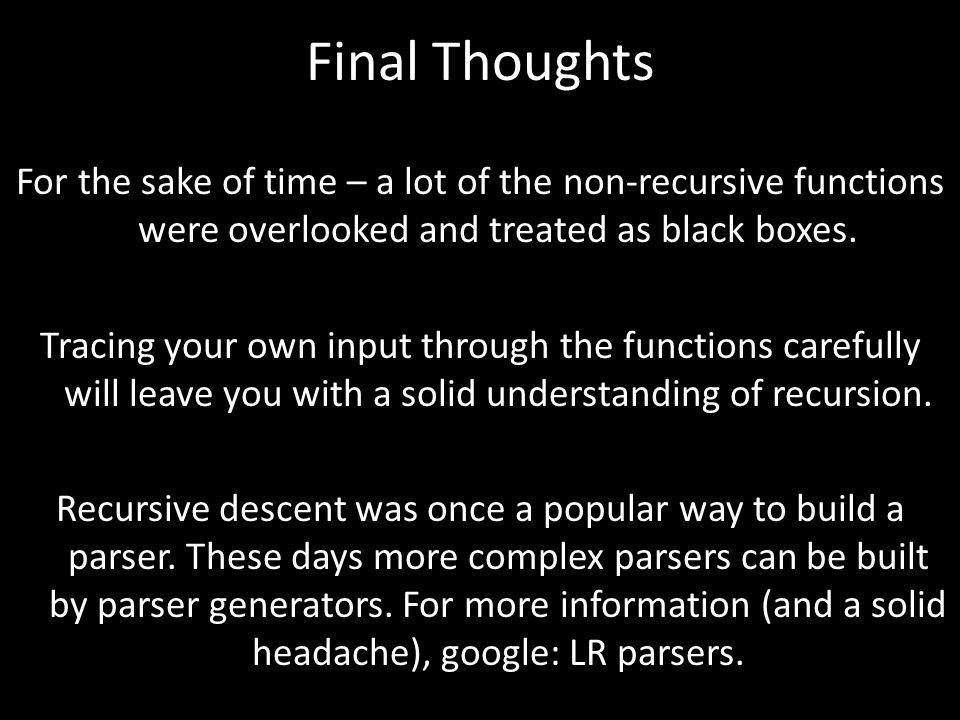 Final Thoughts For the sake of time – a lot of the non-recursive functions were overlooked and treated as black boxes.