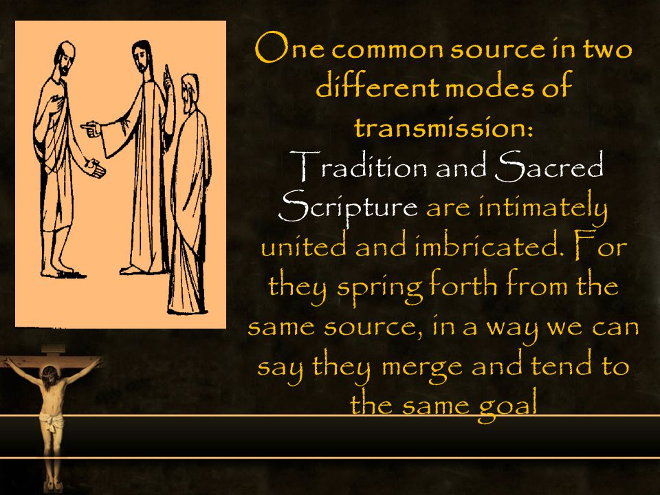 One common source in two different modes of transmission: Tradition and Sacred Scripture are intimately united and imbricated.