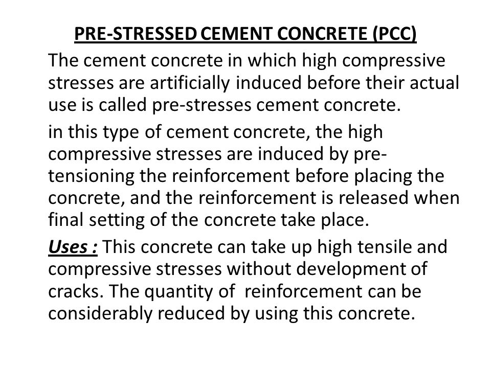 PRE-STRESSED CEMENT CONCRETE (PCC) The cement concrete in which high compressive stresses are artificially induced before their actual use is called pre-stresses cement concrete.