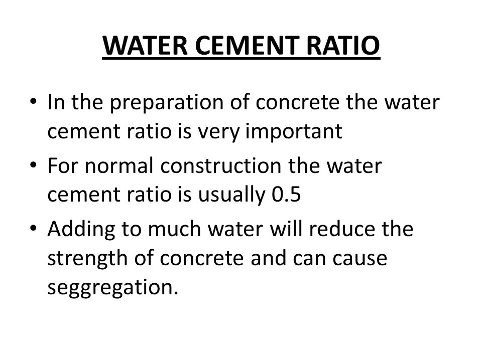 WATER CEMENT RATIO In the preparation of concrete the water cement ratio is very important.