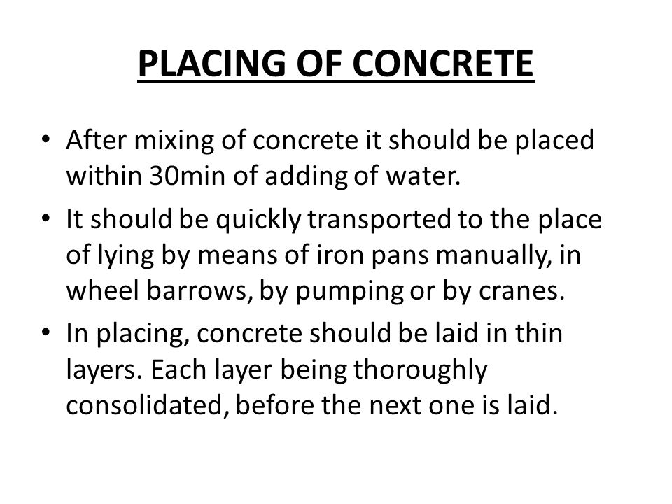PLACING OF CONCRETE After mixing of concrete it should be placed within 30min of adding of water.