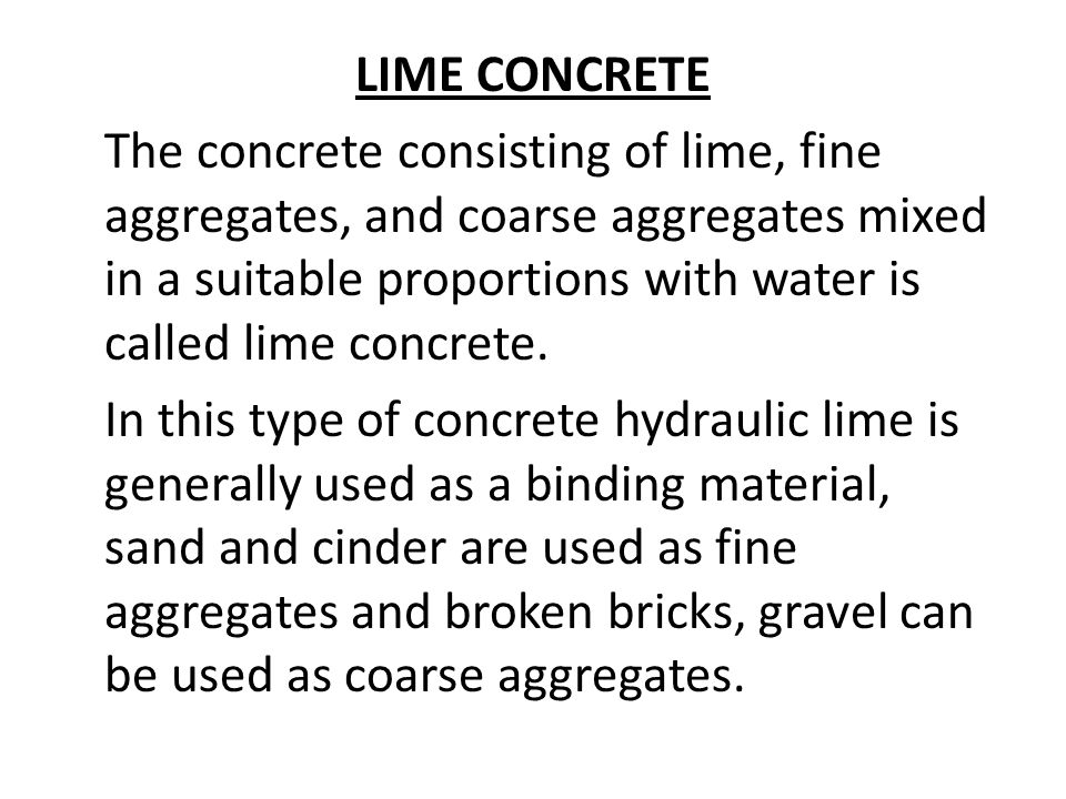 LIME CONCRETE The concrete consisting of lime, fine aggregates, and coarse aggregates mixed in a suitable proportions with water is called lime concrete.